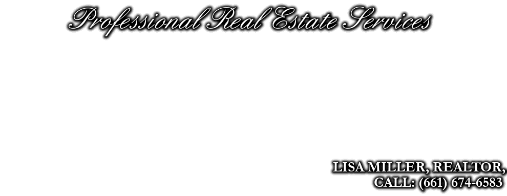 Professional Real Estate Services, LISA MILLER, REALTOR, MRP, CALL: (661) 674-6583